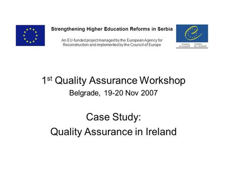 1 st Quality Assurance Workshop Belgrade, 19-20 Nov 2007 Case Study: Quality Assurance in Ireland Strengthening Higher Education Reforms in Serbia An EU-funded.