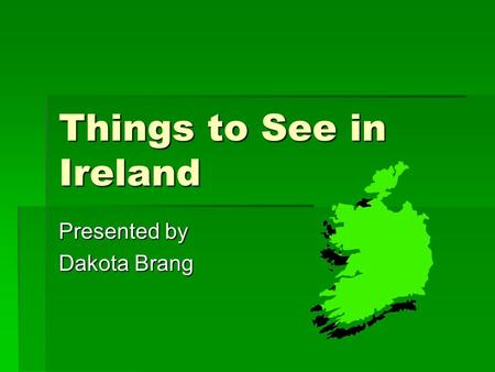 Things to See in Ireland Presented by Dakota Brang.