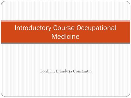 Conf.Dr. Brându ş a Constantin Introductory Course Occupational Medicine.