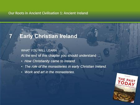 Chapter 7 | Early Christian Ireland Our Roots in Ancient Civilisation 1: Ancient Ireland 7 Early Christian Ireland WHAT YOU WILL LEARN At the end of this.