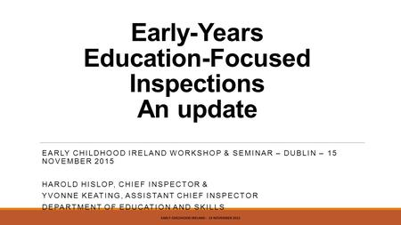 Early-Years Education-Focused Inspections An update EARLY CHILDHOOD IRELAND WORKSHOP & SEMINAR – DUBLIN – 15 NOVEMBER 2015 HAROLD HISLOP, CHIEF INSPECTOR.