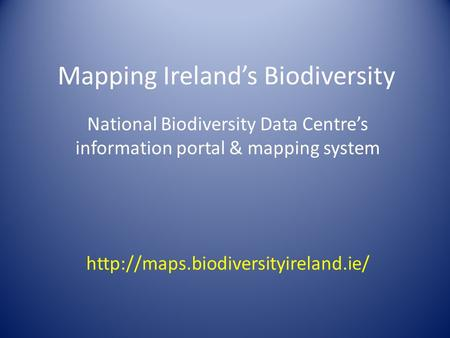 Mapping Ireland's Biodiversity National Biodiversity Data Centre's information portal & mapping system