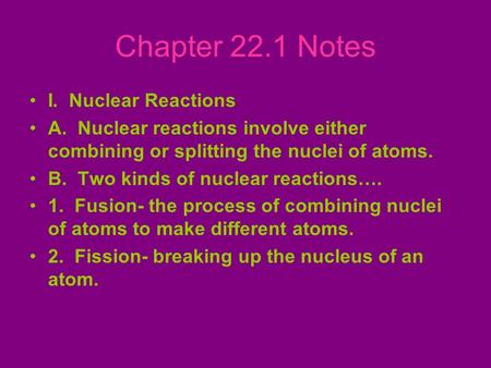 Chapter 22.1 Notes I. Nuclear Reactions A. Nuclear reactions involve either combining or splitting the nuclei of atoms. B. Two kinds of nuclear reactions….