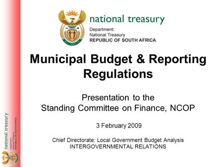 Municipal Budget & Reporting Regulations Presentation to the Standing Committee on Finance, NCOP Chief Directorate: Local Government Budget Analysis INTERGOVERNMENTAL.