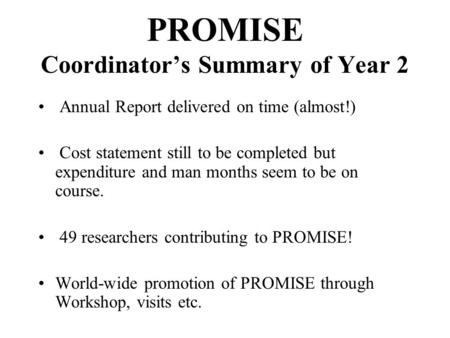 PROMISE Coordinator's Summary of Year 2 Annual Report delivered on time (almost!) Cost statement still to be completed but expenditure and man months seem.
