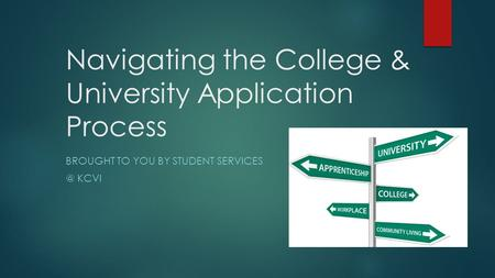 Navigating the College & University Application Process BROUGHT TO YOU BY STUDENT KCVI.