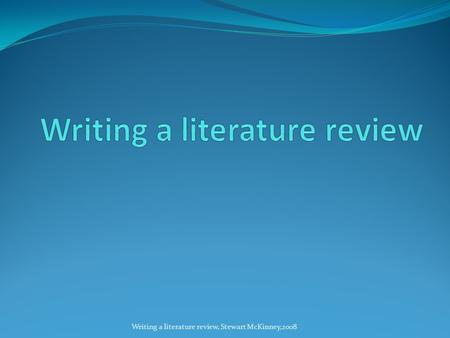 Writing a literature review, Stewart McKinney,2008.