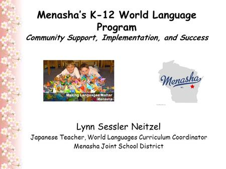 Menasha's K-12 World Language Program Community Support, Implementation, and Success Lynn Sessler Neitzel Japanese Teacher, World Languages Curriculum.