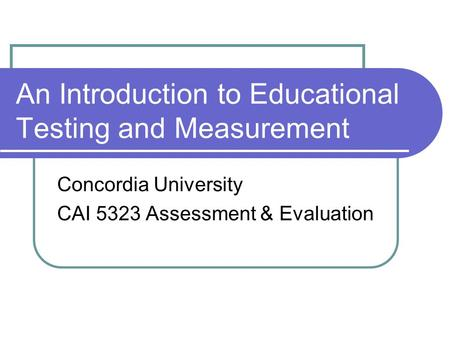 An Introduction to Educational Testing and Measurement Concordia University CAI 5323 Assessment & Evaluation.
