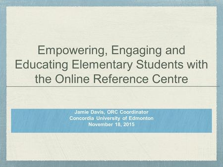 Empowering, Engaging and Educating Elementary Students with the Online Reference Centre Jamie Davis, ORC Coordinator Concordia University of Edmonton November.