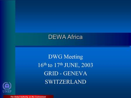 The Global Authority on the Environment DEWA Africa DWG Meeting 16 th to 17 th JUNE, 2003 GRID - GENEVA SWITZERLAND.
