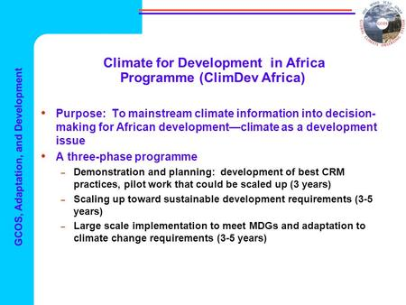 GCOS, Adaptation, and Development Climate for Development in Africa Programme (ClimDev Africa) Purpose: To mainstream climate information into decision-