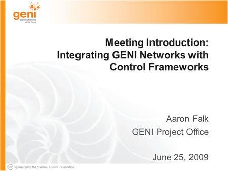 Sponsored by the National Science Foundation Meeting Introduction: Integrating GENI Networks with Control Frameworks Aaron Falk GENI Project Office June.