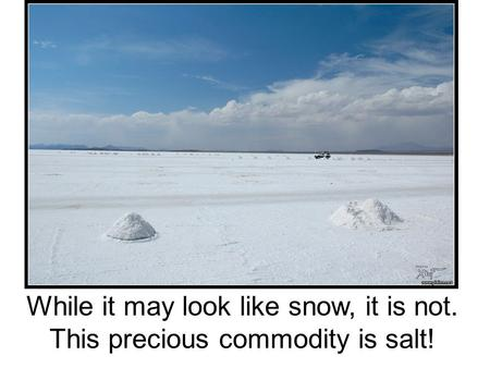 While it may look like snow, it is not. This precious commodity is salt!