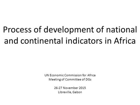 Process of development of national and continental indicators in Africa UN Economic Commission for Africa Meeting of Committee of DGs 26-27 November 2015.