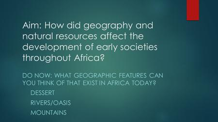 Aim: How did geography and natural resources affect the development of early societies throughout Africa? DO NOW: WHAT GEOGRAPHIC FEATURES CAN YOU THINK.
