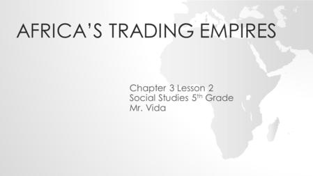 AFRICA'S TRADING EMPIRES Chapter 3 Lesson 2 Social Studies 5 th Grade Mr. Vida.