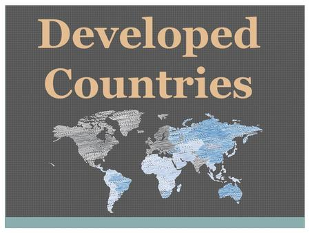 Developed Countries. Only 1/4 th of all countries Industry and technology are used in most areas Citizens get good education and health care Large commercial.