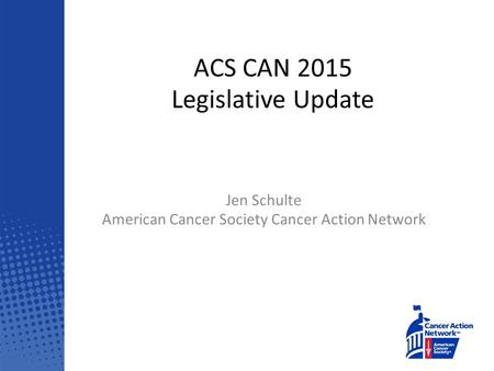 ACS CAN 2015 Legislative Update Jen Schulte American Cancer Society Cancer Action Network.