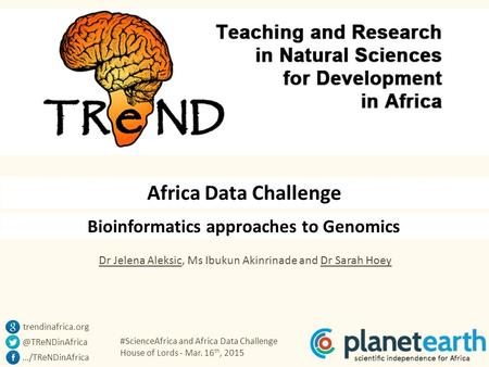 #ScienceAfrica and Africa Data Challenge House of Lords - Mar. 16 th, 2015 Bioinformatics approaches to Genomics Africa Data Challenge Dr Jelena Aleksic,