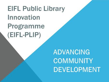 EIFL Public Library Innovation Programme (EIFL-PLIP) ADVANCING COMMUNITY DEVELOPMENT.