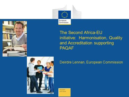 Date: in 12 pts The Second Africa-EU initiative: Harmonisation, Quality and Accreditation supporting PAQAF Deirdre Lennan, European Commission.