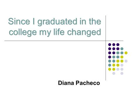 Since I graduated in the college my life changed Diana Pacheco.