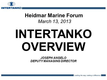 Leading the way; making a difference Heidmar Marine Forum March 13, 2013 INTERTANKO OVERVIEW JOSEPH ANGELO DEPUTY MANAGING DIRECTOR.