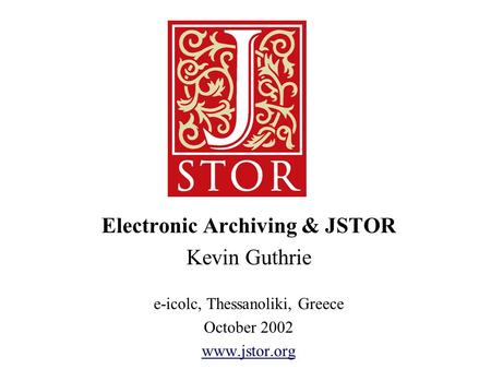 Electronic Archiving & JSTOR Kevin Guthrie e-icolc, Thessanoliki, Greece October 2002 www.jstor.org.
