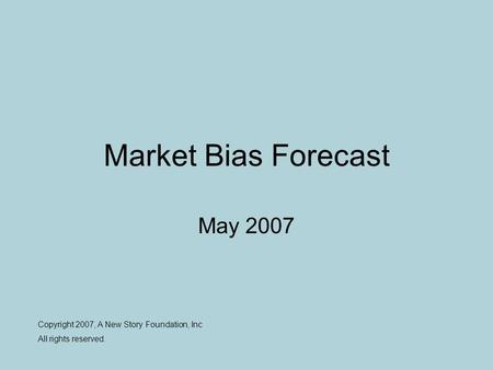 Market Bias Forecast May 2007 Copyright 2007, A New Story Foundation, Inc All rights reserved.