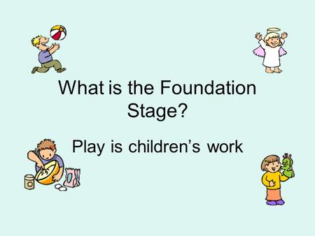 What is the Foundation Stage? Play is children's work.