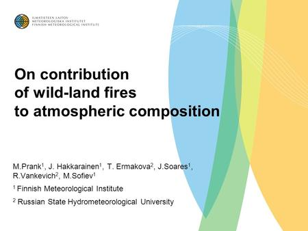 On contribution of wild-land fires to atmospheric composition M.Prank 1, J. Hakkarainen 1, T. Ermakova 2, J.Soares 1, R.Vankevich 2, M.Sofiev 1 1 Finnish.