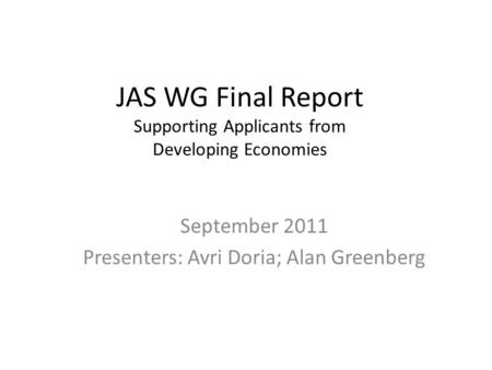 JAS WG Final Report Supporting Applicants from Developing Economies September 2011 Presenters: Avri Doria; Alan Greenberg.