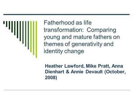 Fatherhood as life transformation: Comparing young and mature fathers on themes of generativity and identity change Heather Lawford, Mike Pratt, Anna Dienhart.