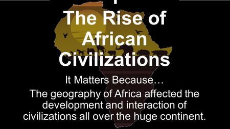 Chapter 6, Lesson 1 The Rise of African Civilizations It Matters Because… The geography of Africa affected the development and interaction of civilizations.