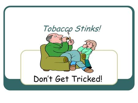 Tobacco Stinks! Don't Get Tricked!. Fast Facts Every 72 seconds, someone dies from a smoking related illness.