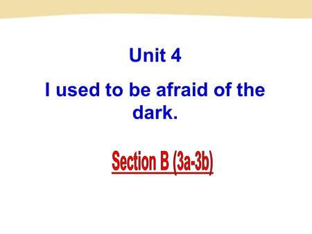 Unit 4 I used to be afraid of the dark.. 3a Talk with a partner about the changes that have happened to you. Write notes about how you have changed for.