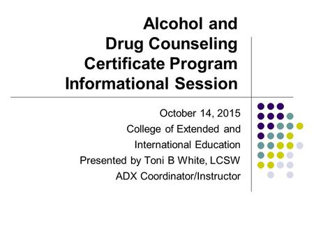 Alcohol and Drug Counseling Certificate Program Informational Session October 14, 2015 College of Extended and International Education Presented by Toni.