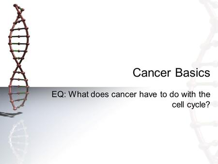 Cancer Basics EQ: What does cancer have to do with the cell cycle?