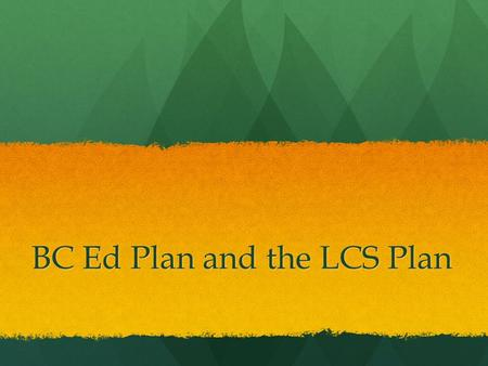 BC Ed Plan and the LCS Plan. Public vs. Independent Public Schools are governed by the School Act, Independent Schools are governed by the Independent.
