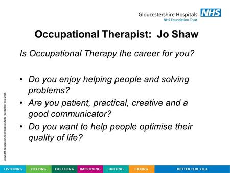 Is Occupational Therapy the career for you? Do you enjoy helping people and solving problems? Are you patient, practical, creative and a good communicator?