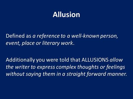 Allusion Defined as a reference to a well-known person, event, place or literary work. Additionally you were told that ALLUSIONS allow the writer to express.