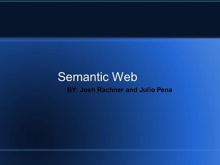 Semantic Web BY: Josh Rachner and Julio Pena. What is the Semantic Web? The semantic web is a part of the world wide web that allows data to be better.
