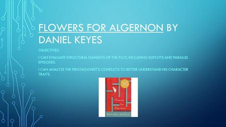 FLOWERS FOR ALGERNON BY DANIEL KEYES OBJECTIVES: I CAN EVALUATE STRUCTURAL ELEMENTS OF THE PLOT, INCLUDING SUPLOTS AND PARALLEL EPISODES. I CAN ANALYZE.