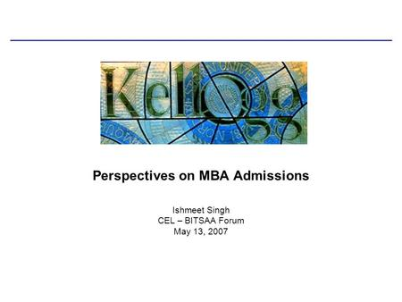 Ishmeet Singh CEL – BITSAA Forum May 13, 2007 Perspectives on MBA Admissions.