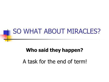 SO WHAT ABOUT MIRACLES? Who said they happen? A task for the end of term!