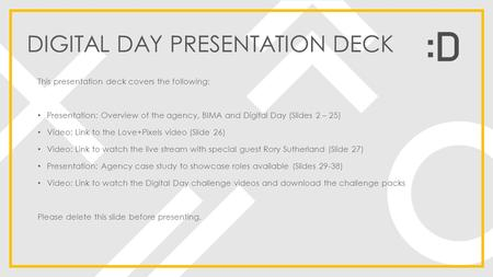 DIGITAL DAY PRESENTATION DECK This presentation deck covers the following: Presentation: Overview of the agency, BIMA and Digital Day (Slides 2 – 25) Video: