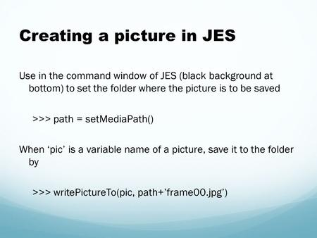 Creating a picture in JES Use in the command window of JES (black background at bottom) to set the folder where the picture is to be saved >>> path = setMediaPath()