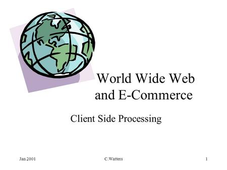 Jan 2001C.Watters1 World Wide Web and E-Commerce Client Side Processing.
