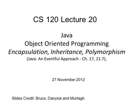Java Object Oriented Programming Encapsulation, Inheritance, Polymorphism (Java: An Eventful Approach - Ch. 17, 21.7), Slides Credit: Bruce, Danyluk and.